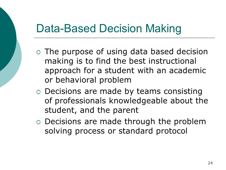 24 Data-Based Decision Making The purpose of using data based decision making is to find the best instructional approach for a student with an academi