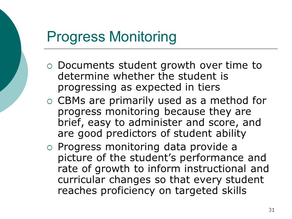 31 Progress Monitoring Documents student growth over time to determine whether the student is progressing as expected in tiers CBMs are primarily used
