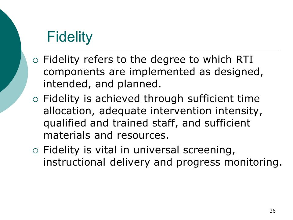 36 Fidelity Fidelity refers to the degree to which RTI components are implemented as designed, intended, and planned. Fidelity is achieved through suf