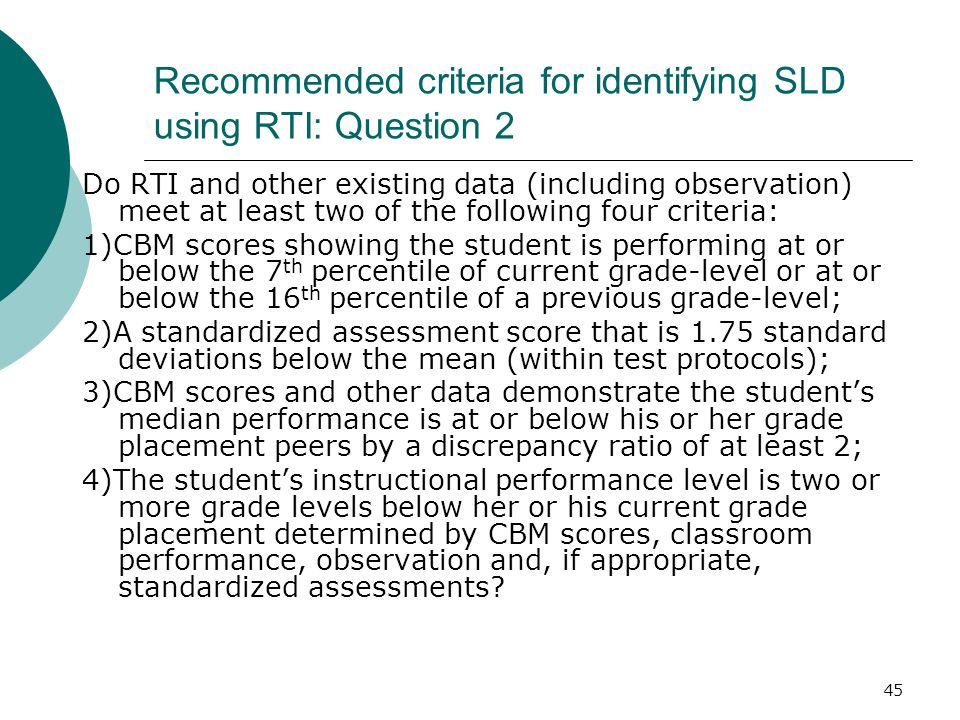 45 Recommended criteria for identifying SLD using RTI: Question 2 Do RTI and other existing data (including observation) meet at least two of the foll