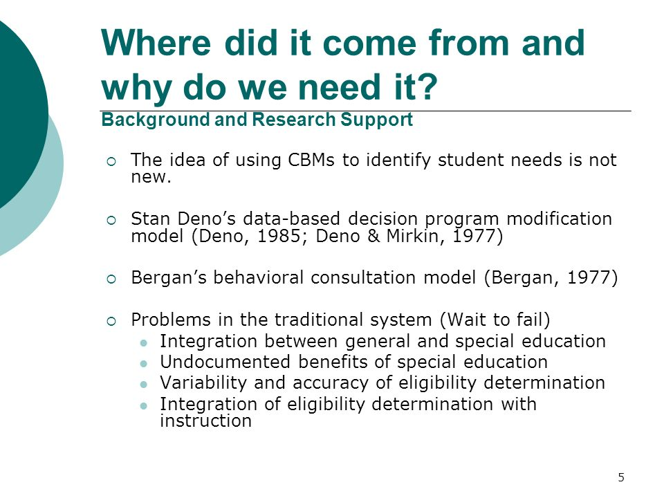 5 Where did it come from and why do we need it? Background and Research Support The idea of using CBMs to identify student needs is not new. Stan Deno