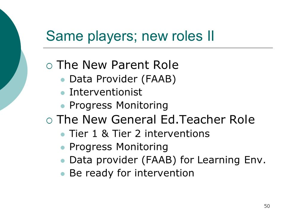 50 Same players; new roles II The New Parent Role Data Provider (FAAB) Interventionist Progress Monitoring The New General Ed.Teacher Role Tier 1 & Ti