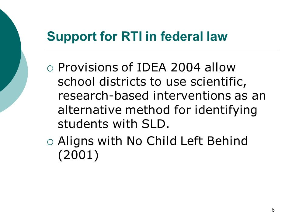 6 Support for RTI in federal law Provisions of IDEA 2004 allow school districts to use scientific, research-based interventions as an alternative meth