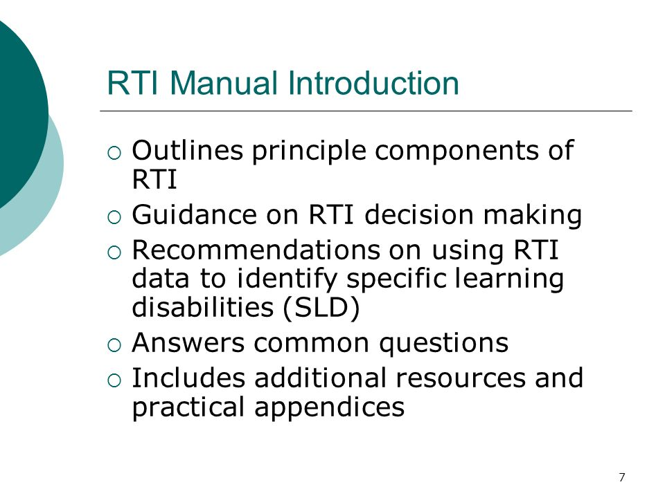 7 RTI Manual Introduction Outlines principle components of RTI Guidance on RTI decision making Recommendations on using RTI data to identify specific
