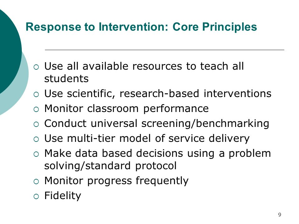 9 Response to Intervention: Core Principles Use all available resources to teach all students Use scientific, research-based interventions Monitor cla