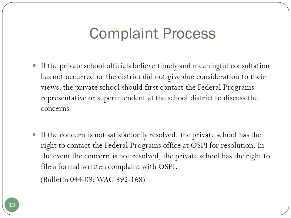 Complaint Process 13 If the private school officials believe timely and meaningful consultation has not occurred or the district did not give due consideration to their views, the private school should first contact the Federal Programs representative or superintendent at the school district to discuss the concerns.
