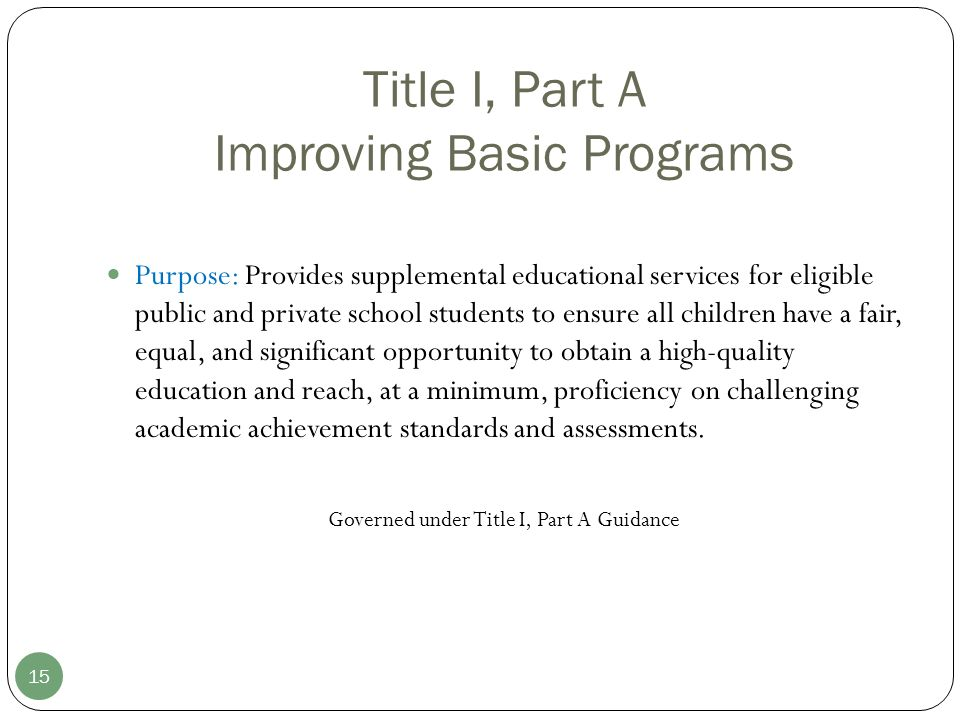 Title I, Part A Improving Basic Programs 15 Purpose: Provides supplemental educational services for eligible public and private school students to ensure all children have a fair, equal, and significant opportunity to obtain a high-quality education and reach, at a minimum, proficiency on challenging academic achievement standards and assessments.