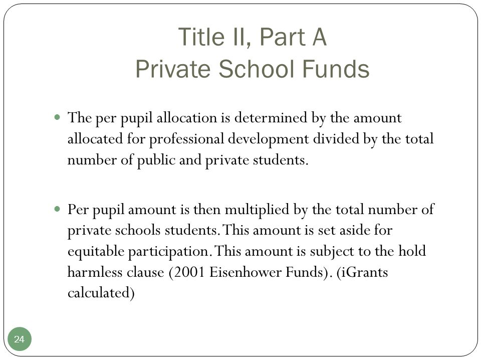 Title II, Part A Private School Funds 24 The per pupil allocation is determined by the amount allocated for professional development divided by the total number of public and private students.