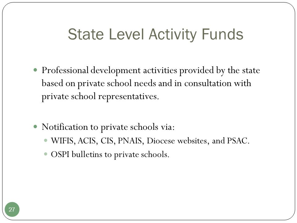 State Level Activity Funds 27 Professional development activities provided by the state based on private school needs and in consultation with private school representatives.