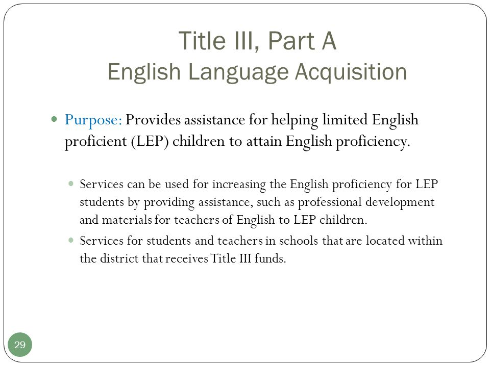 Title III, Part A English Language Acquisition 29 Purpose: Provides assistance for helping limited English proficient (LEP) children to attain English proficiency.