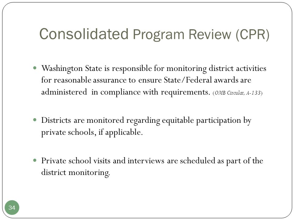 Consolidated Program Review (CPR) 34 Washington State is responsible for monitoring district activities for reasonable assurance to ensure State/Federal awards are administered in compliance with requirements.
