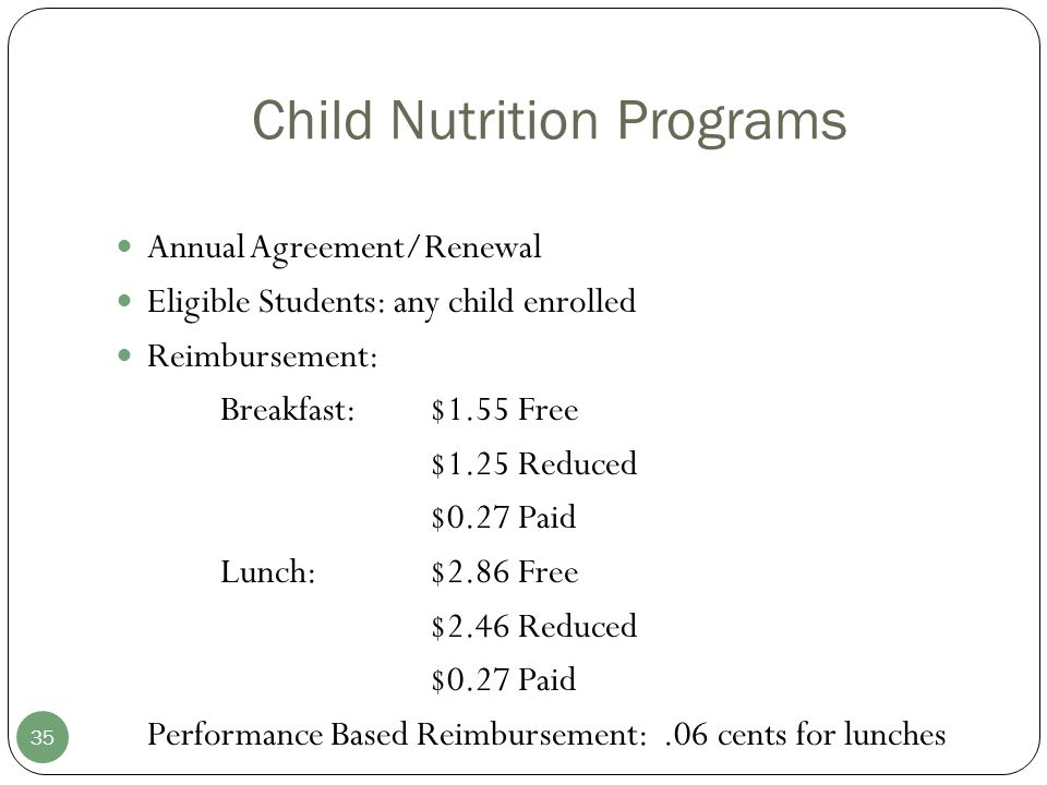 Child Nutrition Programs 35 Annual Agreement/Renewal Eligible Students: any child enrolled Reimbursement: Breakfast:$1.55 Free $1.25 Reduced $0.27 Paid Lunch:$2.86 Free $2.46 Reduced $0.27 Paid Performance Based Reimbursement:.06 cents for lunches