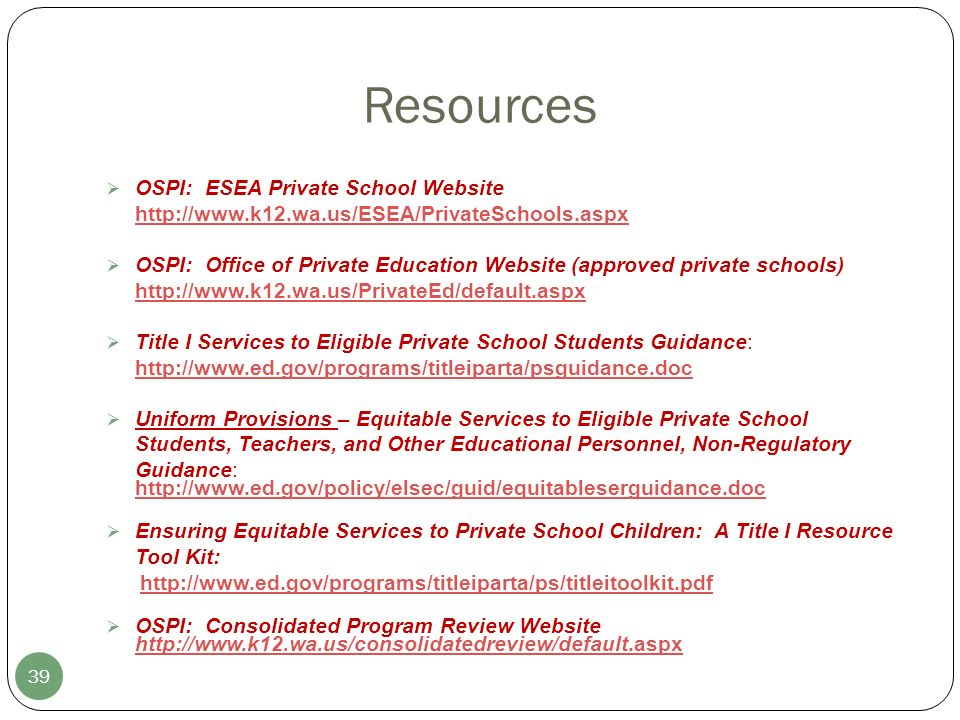 Resources 39 OSPI: ESEA Private School Website http://www.k12.wa.us/ESEA/PrivateSchools.aspx http://www.k12.wa.us/ESEA/PrivateSchools.aspx OSPI: Office of Private Education Website (approved private schools) http://www.k12.wa.us/PrivateEd/default.aspx http://www.k12.wa.us/PrivateEd/default.aspx Title I Services to Eligible Private School Students Guidance: http://www.ed.gov/programs/titleiparta/psguidance.doc http://www.ed.gov/programs/titleiparta/psguidance.doc Uniform Provisions – Equitable Services to Eligible Private School Students, Teachers, and Other Educational Personnel, Non-Regulatory Guidance: http://www.ed.gov/policy/elsec/guid/equitableserguidance.doc Ensuring Equitable Services to Private School Children: A Title I Resource Tool Kit: http://www.ed.gov/programs/titleiparta/ps/titleitoolkit.pdf OSPI: Consolidated Program Review Website http://www.k12.wa.us/consolidatedreview/default.aspx