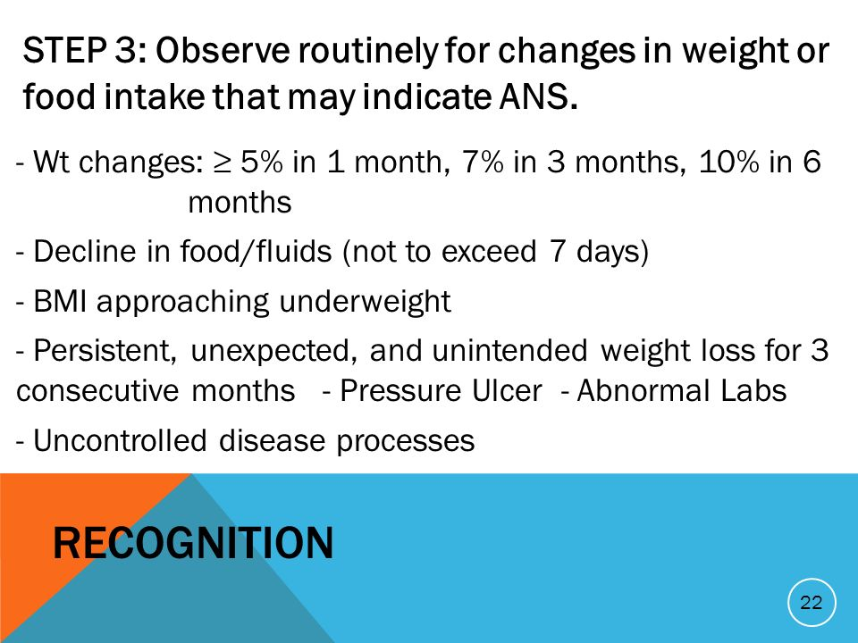 STEP 3: Observe routinely for changes in weight or food intake that may indicate ANS. - Wt changes: 5% in 1 month, 7% in 3 months, 10% in 6 months - D
