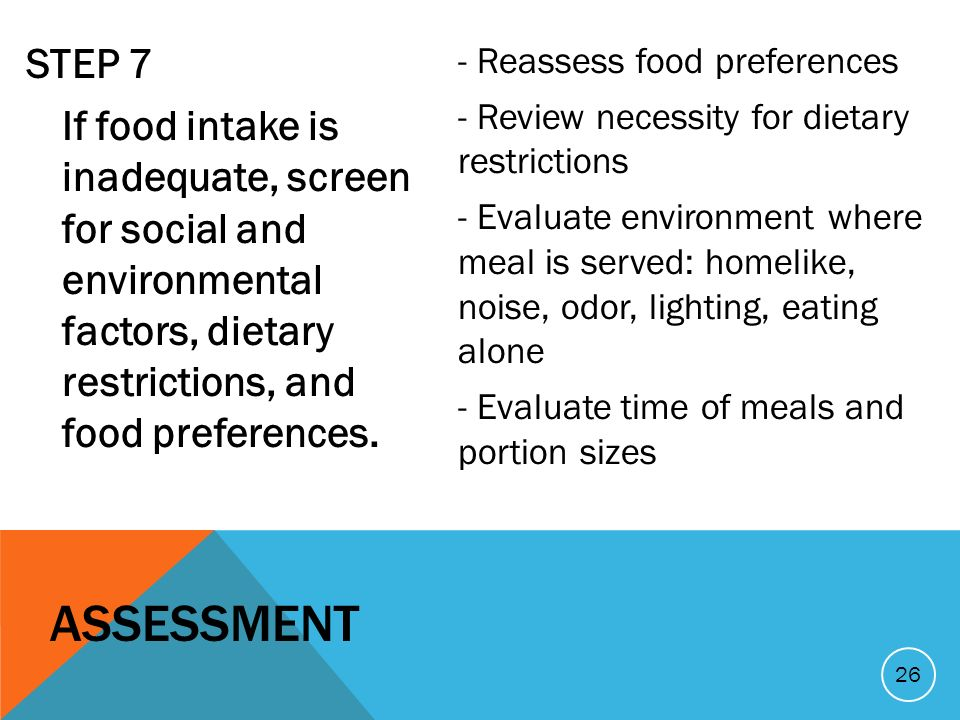 STEP 7 If food intake is inadequate, screen for social and environmental factors, dietary restrictions, and food preferences. - Reassess food preferen