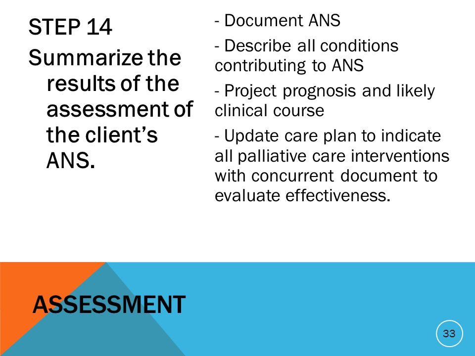 STEP 14 Summarize the results of the assessment of the clients ANS. - Document ANS - Describe all conditions contributing to ANS - Project prognosis a