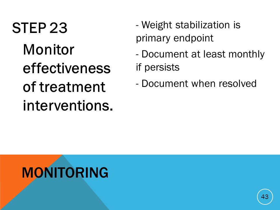 STEP 23 Monitor effectiveness of treatment interventions. - Weight stabilization is primary endpoint - Document at least monthly if persists - Documen