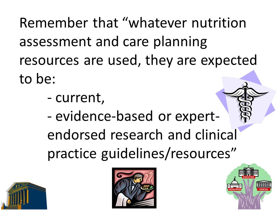 Remember that whatever nutrition assessment and care planning resources are used, they are expected to be: - current, - evidence-based or expert- endorsed research and clinical practice guidelines/resources 6