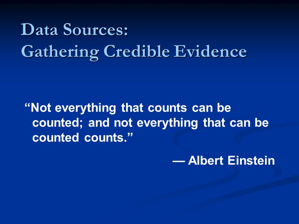 Data Sources: Gathering Credible Evidence Not everything that counts can be counted; and not everything that can be counted counts. Albert Einstein