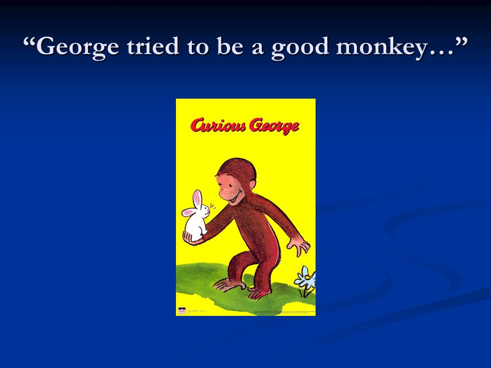 George tried to be a good monkey…