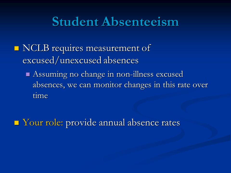 Student Absenteeism NCLB requires measurement of excused/unexcused absences NCLB requires measurement of excused/unexcused absences Assuming no change