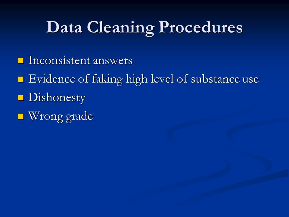 Data Cleaning Procedures Inconsistent answers Inconsistent answers Evidence of faking high level of substance use Evidence of faking high level of sub