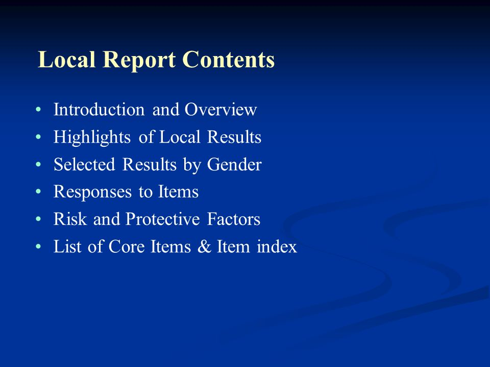 Local Report Contents Introduction and Overview Highlights of Local Results Selected Results by Gender Responses to Items Risk and Protective Factors