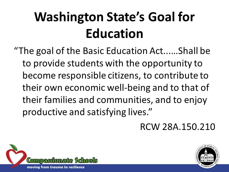Washington States Goal for Education The goal of the Basic Education Act...…Shall be to provide students with the opportunity to become responsible ci