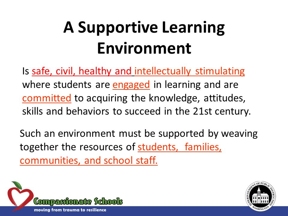 A Supportive Learning Environment Is safe, civil, healthy and intellectually stimulating where students are engaged in learning and are committed to a