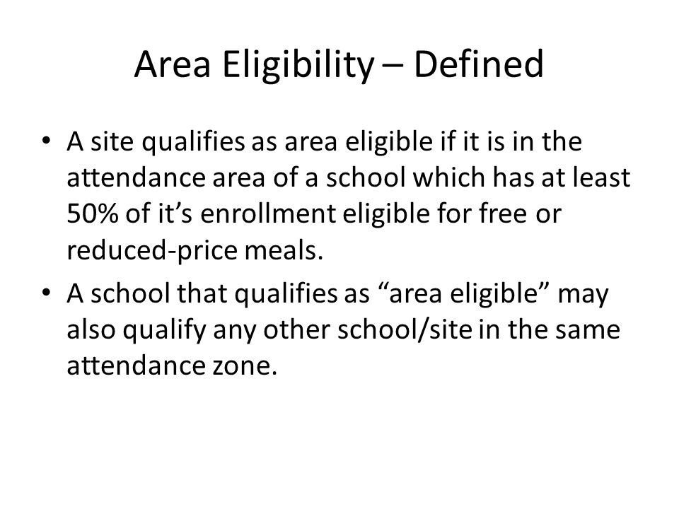 Area Eligibility – Defined A site qualifies as area eligible if it is in the attendance area of a school which has at least 50% of its enrollment eligible for free or reduced-price meals.