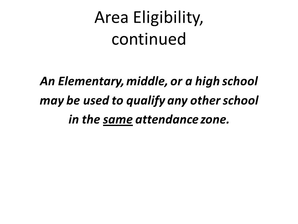 Area Eligibility, continued An Elementary, middle, or a high school may be used to qualify any other school in the same attendance zone.