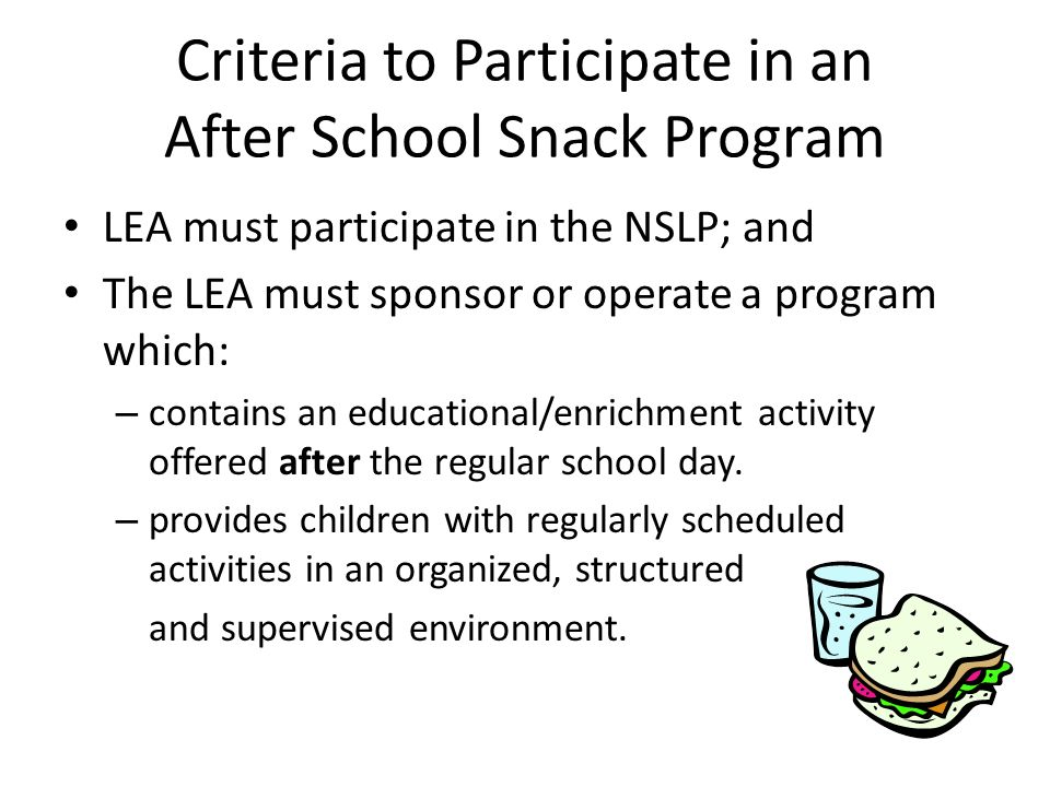 Criteria to Participate in an After School Snack Program LEA must participate in the NSLP; and The LEA must sponsor or operate a program which: – contains an educational/enrichment activity offered after the regular school day.