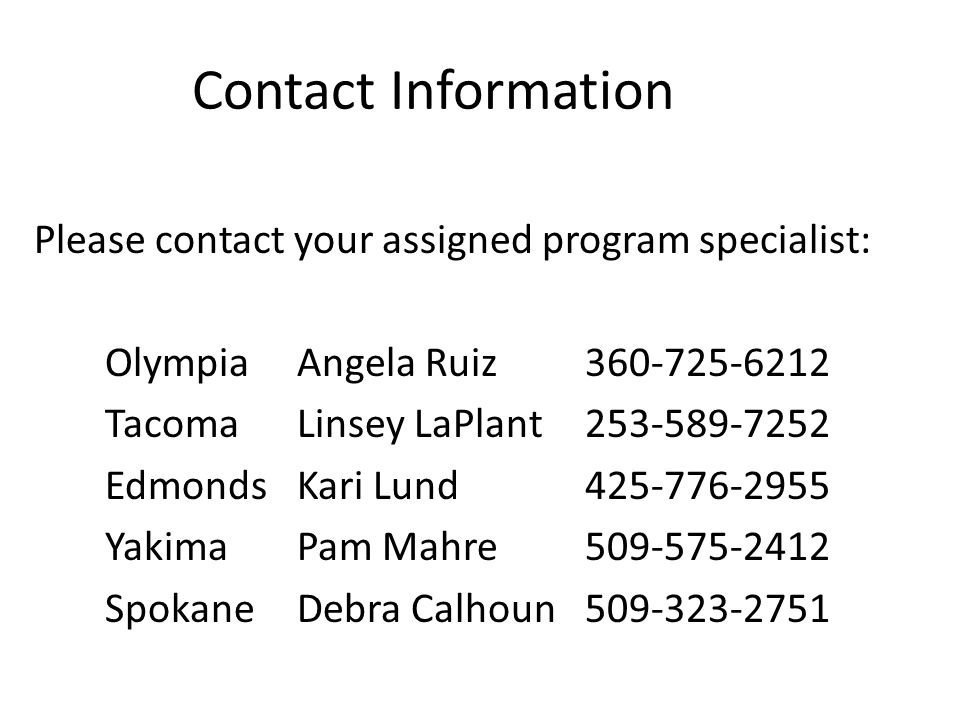 Contact Information Please contact your assigned program specialist: OlympiaAngela Ruiz360-725-6212 TacomaLinsey LaPlant253-589-7252 EdmondsKari Lund425-776-2955 YakimaPam Mahre509-575-2412 SpokaneDebra Calhoun509-323-2751