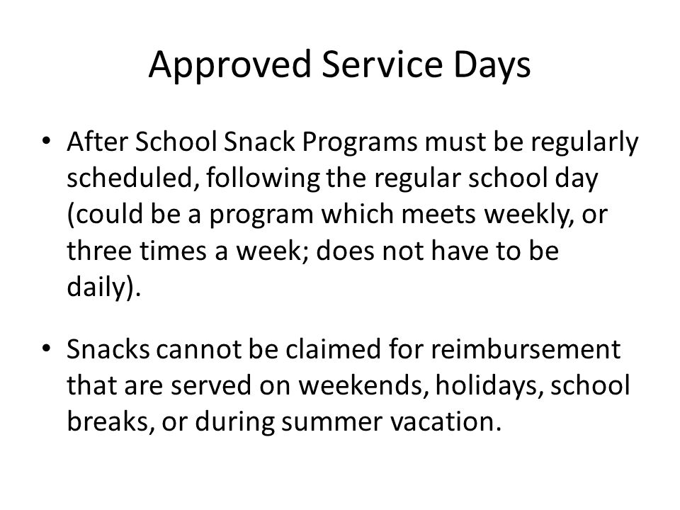 Approved Service Days After School Snack Programs must be regularly scheduled, following the regular school day (could be a program which meets weekly, or three times a week; does not have to be daily).