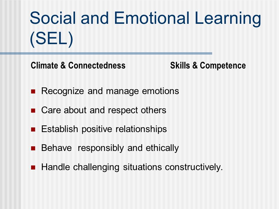 Social and Emotional Learning (SEL) Climate & Connectedness Skills & Competence Recognize and manage emotions Care about and respect others Establish positive relationships Behave responsibly and ethically Handle challenging situations constructively.