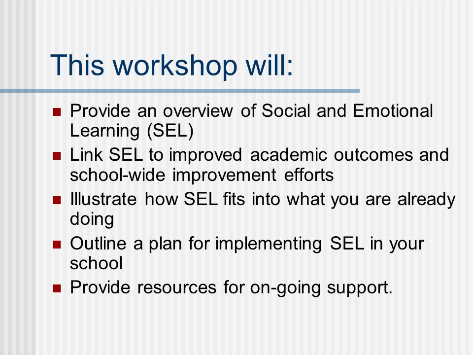 This workshop will: Provide an overview of Social and Emotional Learning (SEL) Link SEL to improved academic outcomes and school-wide improvement efforts Illustrate how SEL fits into what you are already doing Outline a plan for implementing SEL in your school Provide resources for on-going support.