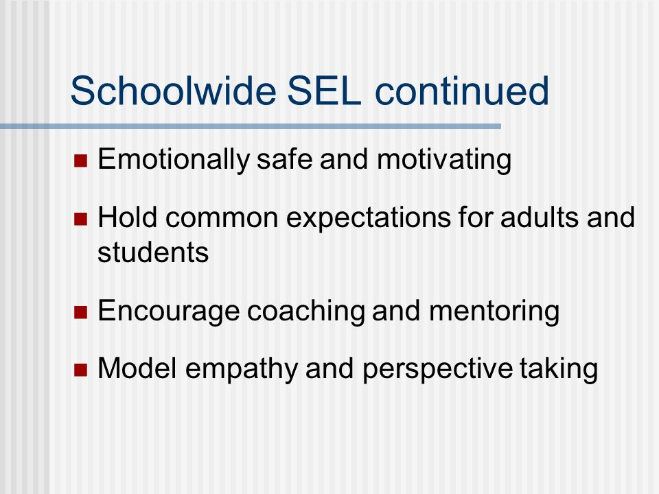 Schoolwide SEL continued Emotionally safe and motivating Hold common expectations for adults and students Encourage coaching and mentoring Model empathy and perspective taking
