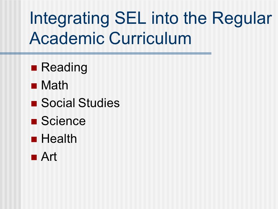 Integrating SEL into the Regular Academic Curriculum Reading Math Social Studies Science Health Art