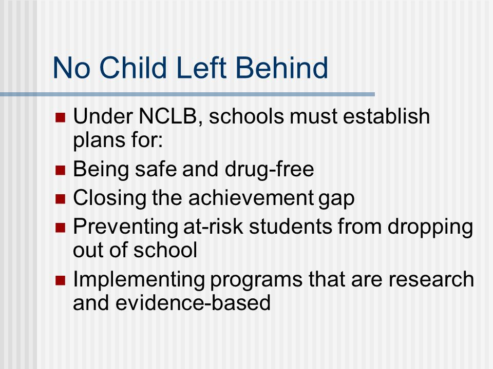 No Child Left Behind Under NCLB, schools must establish plans for: Being safe and drug-free Closing the achievement gap Preventing at-risk students from dropping out of school Implementing programs that are research and evidence-based