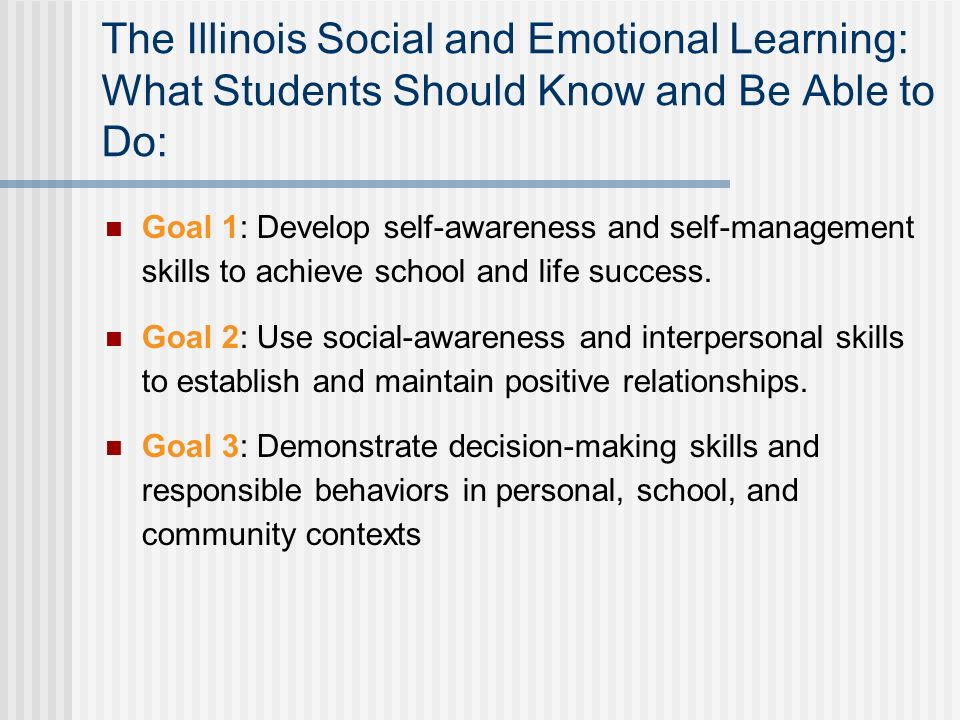 The Illinois Social and Emotional Learning: What Students Should Know and Be Able to Do: Goal 1: Develop self-awareness and self-management skills to achieve school and life success.