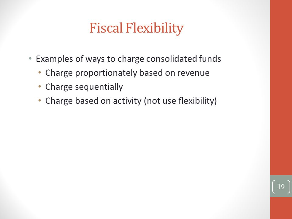 Fiscal Flexibility Examples of ways to charge consolidated funds Charge proportionately based on revenue Charge sequentially Charge based on activity