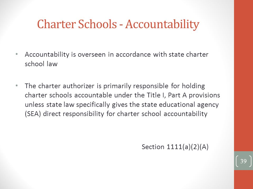 Charter Schools - Accountability 39 Accountability is overseen in accordance with state charter school law The charter authorizer is primarily respons