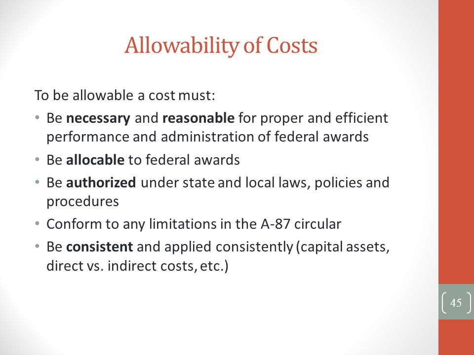 Allowability of Costs To be allowable a cost must: Be necessary and reasonable for proper and efficient performance and administration of federal awar