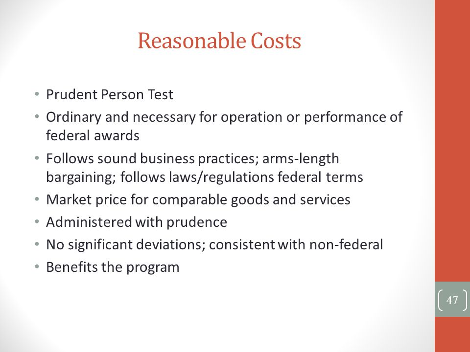 Reasonable Costs Prudent Person Test Ordinary and necessary for operation or performance of federal awards Follows sound business practices; arms-leng