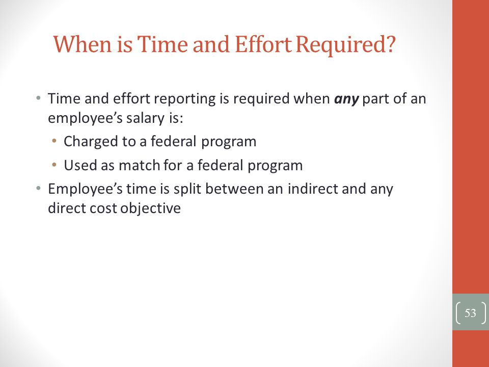 When is Time and Effort Required? Time and effort reporting is required when any part of an employees salary is: Charged to a federal program Used as