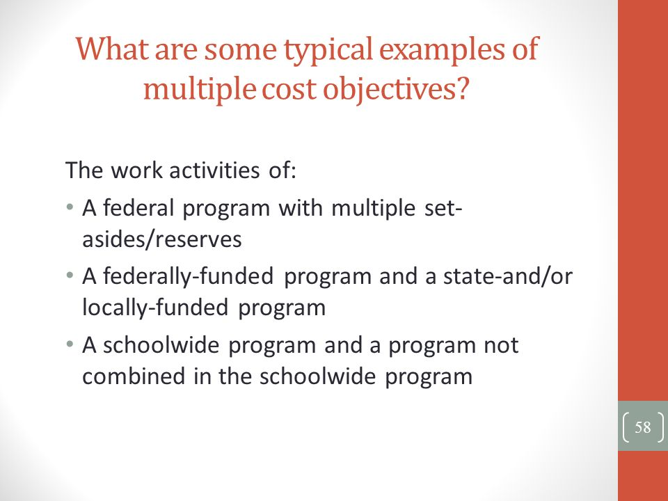 What are some typical examples of multiple cost objectives? The work activities of: A federal program with multiple set- asides/reserves A federally-f