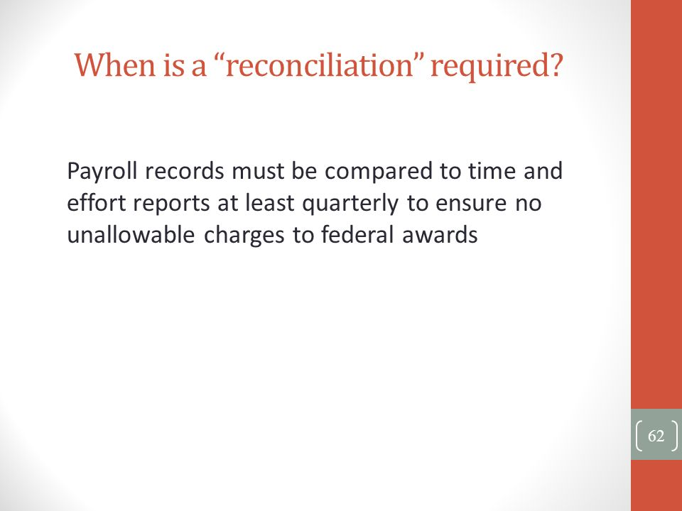 When is a reconciliation required? Payroll records must be compared to time and effort reports at least quarterly to ensure no unallowable charges to