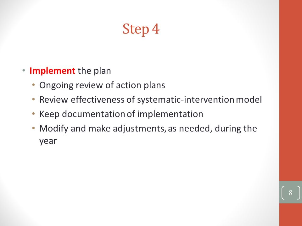 Step 4 Implement the plan Ongoing review of action plans Review effectiveness of systematic-intervention model Keep documentation of implementation Mo