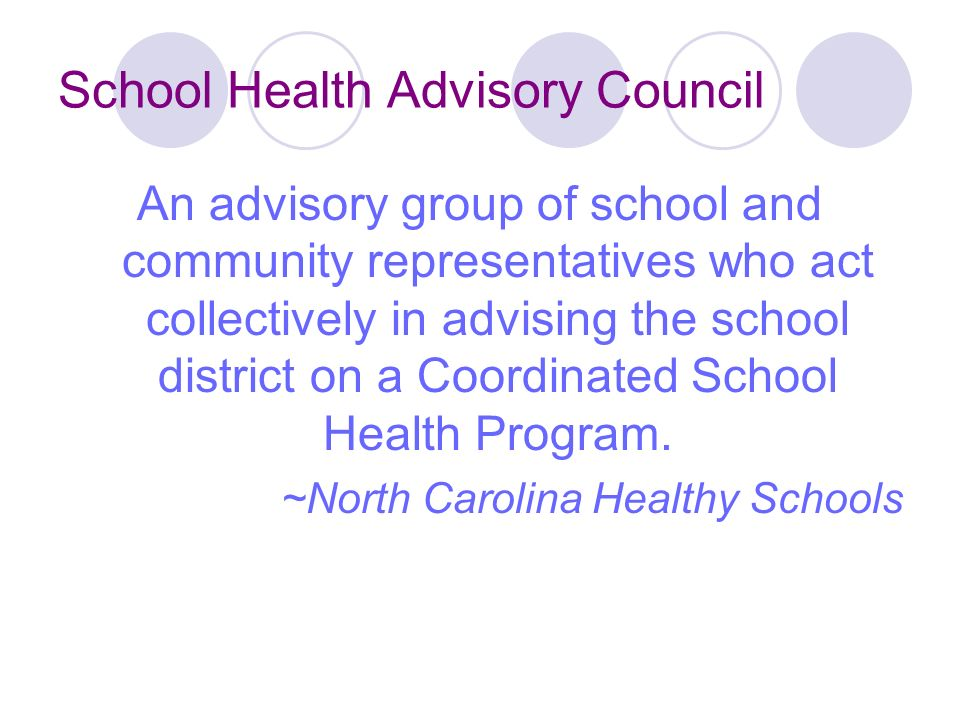 School Health Advisory Council An advisory group of school and community representatives who act collectively in advising the school district on a Coordinated School Health Program.