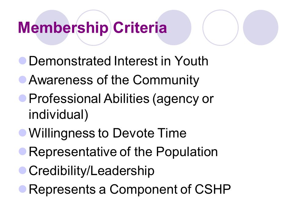 Membership Criteria Demonstrated Interest in Youth Awareness of the Community Professional Abilities (agency or individual) Willingness to Devote Time Representative of the Population Credibility/Leadership Represents a Component of CSHP